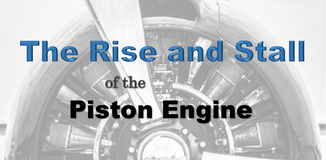 THE RISE AND STALL OF THE PISTON ENGINE